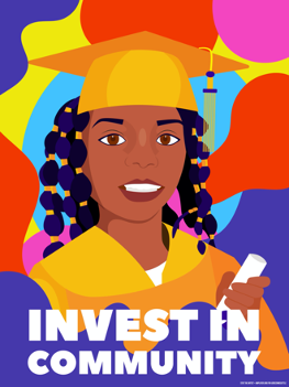 Black woman in graduation cap and gown with diploma in hand and statement: Invest in Community.